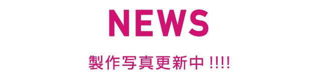 News 製作写真更新中!!!!